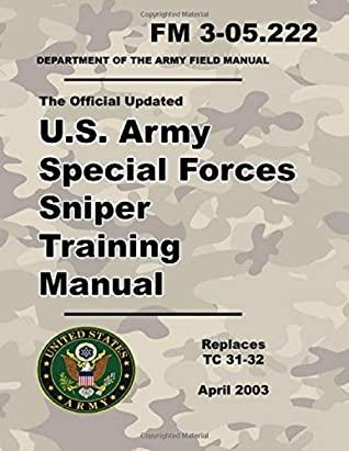 U.S. Army Special Forces Sniper Training Manual: Official Updated 2003 FM 3-05.222 (Not Obsolete TC 31-32 Version) - 473 Pages – (Prepper Survival Army)