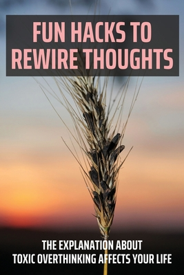 Fun Hacks To Rewire Thoughts: The Explanation About Toxic Overthinking Affects Your Life: How To Fix Toxic Thoughts
