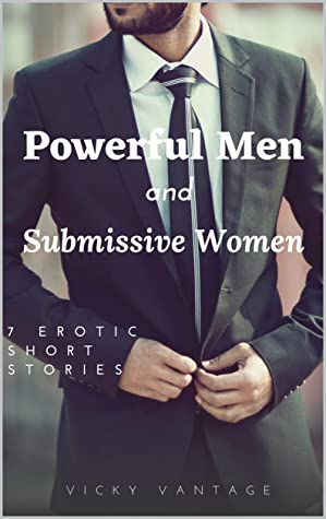 Powerful Men and Submissive Women: 7 erotic short stories of domination, exhibitionism, and power with alpha males