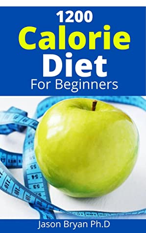 1200 CALORIE DIET FOR BEGINNERS: Easier to Follow Calorie Diet to Lose Up To 30 Pounds In 30 Days and Keep It Off with ... Meal Plans and Low Carb Recipes