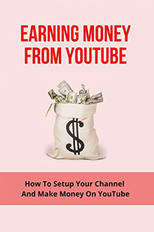 Earning Money From Youtube: How To Setup Your Channel And Make Money On YouTube: Make Money On Youtube Without Making Videos