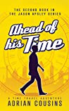 Ahead of his Time: A Time Travel Adventure (The Jason Apsley Series Book 2)