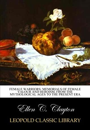 Female warriors: memorials of female valour and heroism, from the mythological ages to the present era