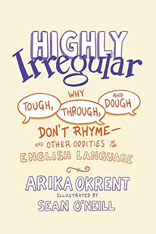Highly Irregular: Why Tough, Through, and Dough Don't Rhyme and Other Oddities of the English Language
