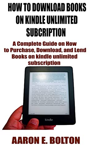 HOW TO DOWNLOAD BOOKS ON KINDLE UNLIMITED SUBCRIPTION: A Complete Guide on How to Purchase, Download, and Lend Books on kindle unlimited subscription