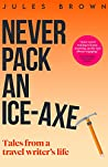 Never Pack an Ice-Axe: Tales From a Travel Writer's Life