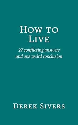 How to Live: 27 conflicting answers and one weird conclusion