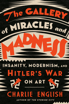 The Gallery of Miracles and Madness: Insanity, Modernism, and Hitler's War on Art