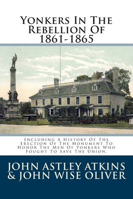 Yonkers In The Rebellion Of 1861-1865: Including A History Of The Erection Of The Monument To Honor The Men Of Yonkers Who Fought To Save The Union.