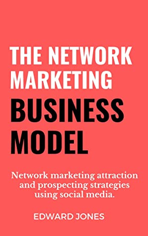The Network Marketing Business Model: Network marketing attraction and prospecting strategies using social media.