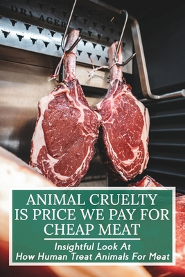 Animal Cruelty Is Price We Pay For Cheap Meat: Insightful Look At How Human Treat Animals For Meat: How To Be Aware Of The Animals Meat You Eat