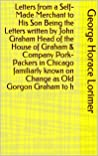 Letters from a Self-Made Merchant to His Son Being the Letters written by John Graham Head of the House of Graham & Company Pork-Packers in Chicago familiarly ... known on Change as Old Gorgon Graham to h