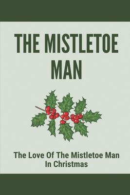 The Mistletoe Man: The Love Of The Mistletoe Man In Christmast: Lonesome Montana Ad Mistletoe Man