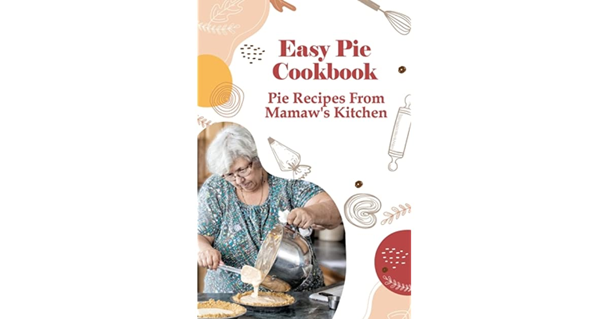 Easy Pie Cookbook Pie Recipes From Mamaw S Kitchen Easy Pie Recipes For Savoury Pies By Adalberto Bean