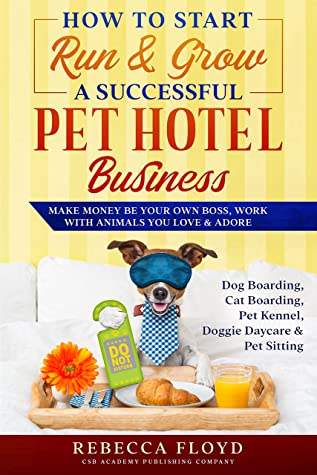 How to Start Run & Grow a Successful Pet Hotel Business : Dog Boarding, Cat Boarding, Pet Kennel, Doggie Daycare & Pet Sitting - Make Money Be Your Own Boss, Work with Animals You Love & Adore