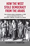 How the West Stole Democracy from the Arabs: The Arab Congress of 1920, the destruction of the Syrian state, and the rise of anti-liberal Islamism