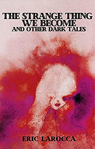 The Strange Thing We Become and Other Dark Tales by Eric LaRocca