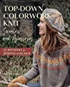 Top-Down Colorwork Knit Sweaters and Accessories: 25 Patterns for Women and Men