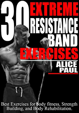 30 EXTREME RESISTANCE BAND EXERCISES: Best Exercises for Body fitness, Strength training, and Body Rehabilitation.
