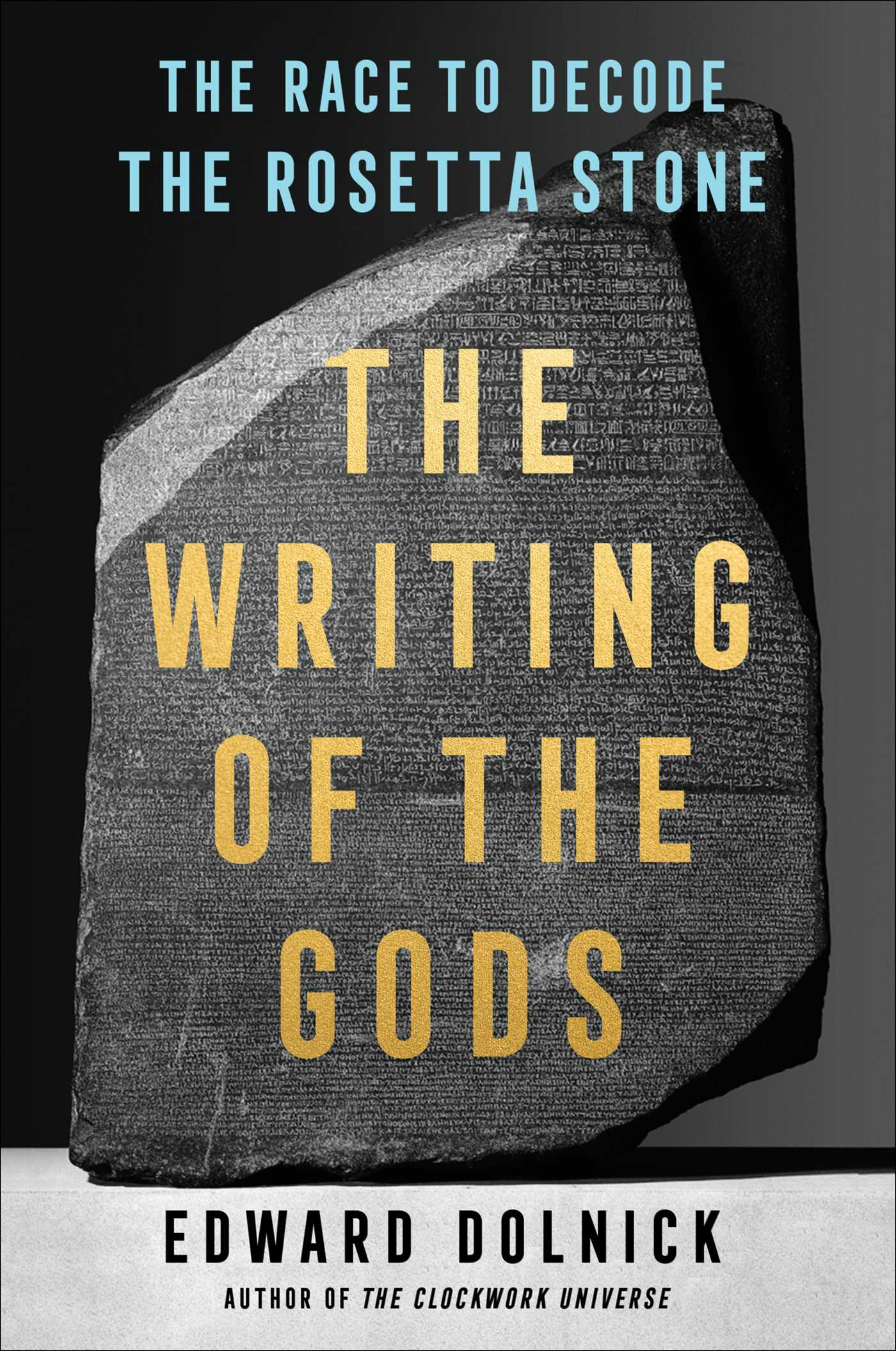 The Writing of the Gods: The Race to Decode the Rosetta Stone by Edward Dolnick