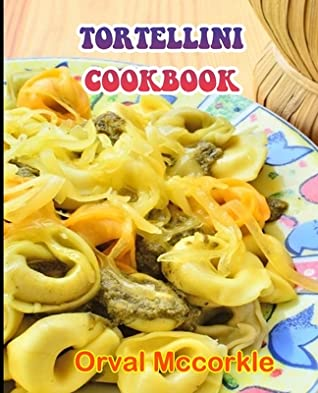 Tortellini Cookbook: 150 recipe Delicious and Easy The Ultimate Practical Guide Easy bakes Recipes From Around The World tortellini cookbook