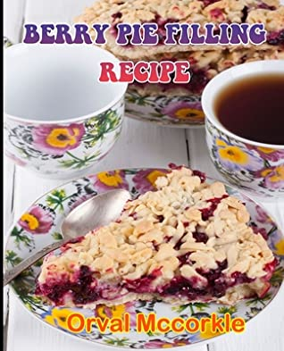 Berry Pie Filling Recipe: 150 recipe Delicious and Easy The Ultimate Practical Guide Easy bakes Recipes From Around The World berry pie filling cookbook
