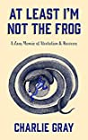 At Least I'm Not The Frog: A Zany Memoir of Alcoholism & Recovery