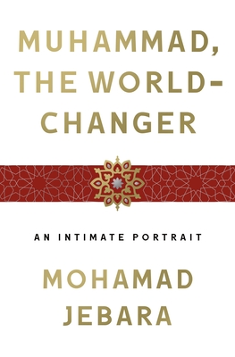 Muhammad, the World-Changer: An Intimate Portrait