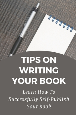 Tips On Writing Your Book: Learn How To Successfully Self-Publish Your Book: Kindle Direct Publishing