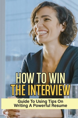 How To Win The Interview: Guide To Using Tips On Writing A Powerful Resume: Job Searching