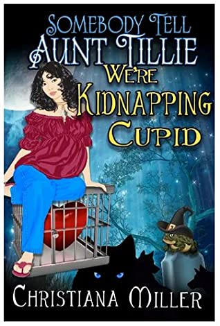 Book Review: Somebody Tell Aunt Tillie We're Kidnapping Cupid! by Christiana Miller