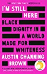 I'm Still Here: Black Dignity in a World Made for Whiteness: 'An example of how one woman can change the world by telling the truth about her life' GLENNON DOYLE, author of UNTAMED