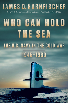 Who Can Hold the Sea: The U.S. Navy in the Cold War 1945-1960