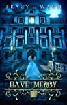 Have Mercy by Tracy L.    Ward