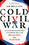 Cold Civil War : Overcoming Polarization, Discovering Unity, and Healing the Nation