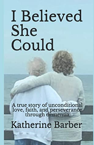 I Believed She Could: A true story of unconditional love, faith, and perseverance through dementia