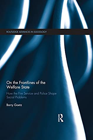 On the Frontlines of the Welfare State: How the Fire Service and Police Shape Social Problems (Routledge Advances in Sociology Book 206)
