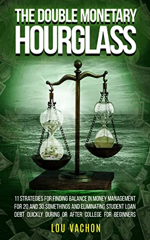 The Double Monetary Hourglass: 11 strategies for finding balance in money management for students, and eliminating student loan debt quickly during or after college for beginners