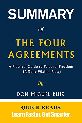 SUMMARY OF THE FOUR AGREEMENTS: A Practical Guide to Personal Freedom (A Toltec Wisdom Book) by Don Miguel Ruiz - Get The Key Ideas From The Four Agreements In Minutes
