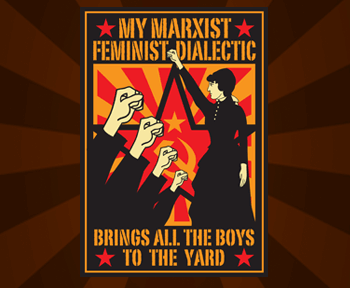 My marxist feminist dialectic brings all the boys to the yard