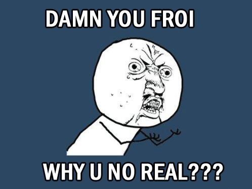 Damn you Froi, why u not real