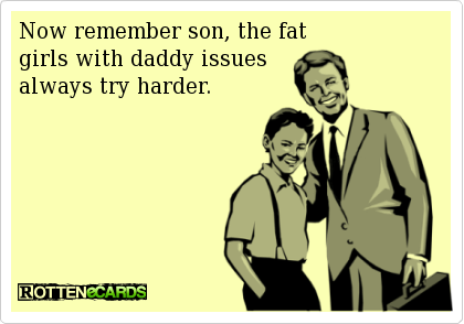 Remember son, the fat girls with daddy issues try harder
