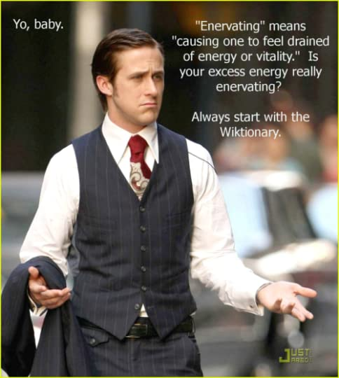 """Ryan Gosling saying, """"Yo, baby. 'Enervating' means 'causing one to feel drained of energy or vitality.' Is your excess energy really enervating? Always start with the Wiktionary"""