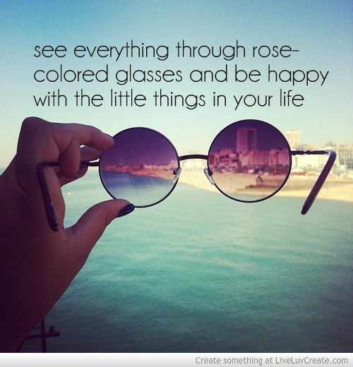 photo see_everything_through_rose-colored_glasses_and_be_happy_with_the_little_things_in_your_life-461982_zpsab0e0e57.jpg