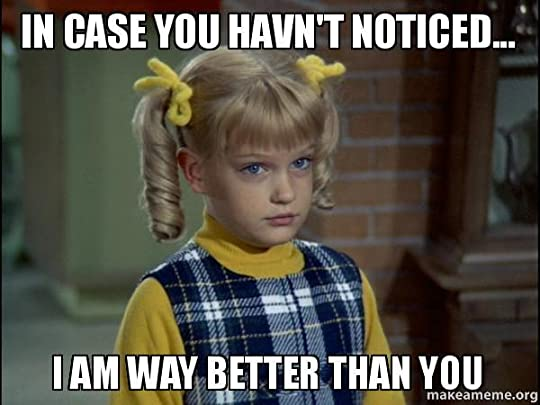 Brady Bunch: I'm way better than you.