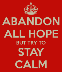 abandon all hope but try to stay calm