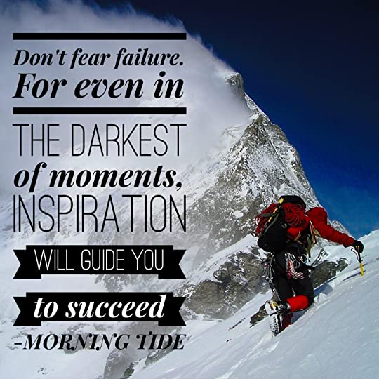 Don't fear failure. For even in the darkest of moments, inspiration will guide you to succeed