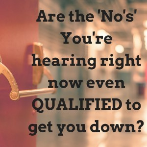 Are the 'No's' Your're hearing right now even QUALIFIED to get you down_