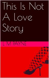 This Is Not a Love Story, a novel by L M Payne