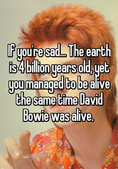 If you're sad... The earth is 4 billion years old, yet you managed to be alive the same time David Bowie was alive.: